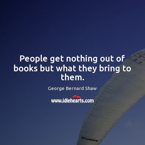 People get nothing out of books but what they bring to them. George Bernard Shaw Picture Quote