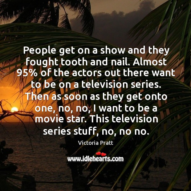 People get on a show and they fought tooth and nail. Victoria Pratt Picture Quote