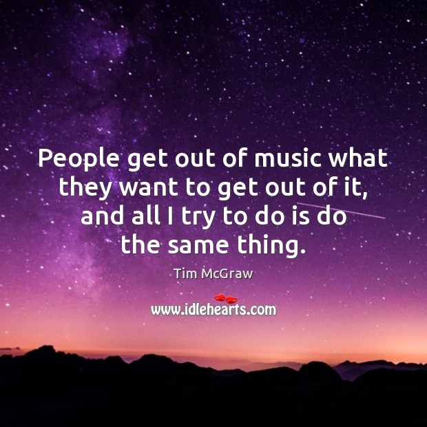 People get out of music what they want to get out of Tim McGraw Picture Quote