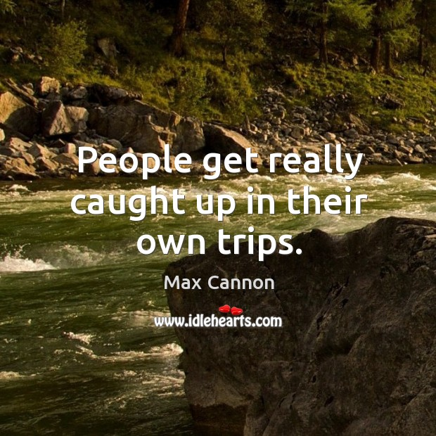 People get really caught up in their own trips. Max Cannon Picture Quote