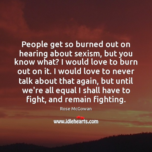 People get so burned out on hearing about sexism, but you know Rose McGowan Picture Quote