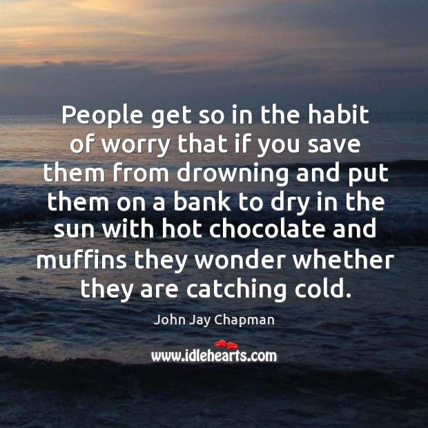 People get so in the habit of worry that if you save them from drowning Image