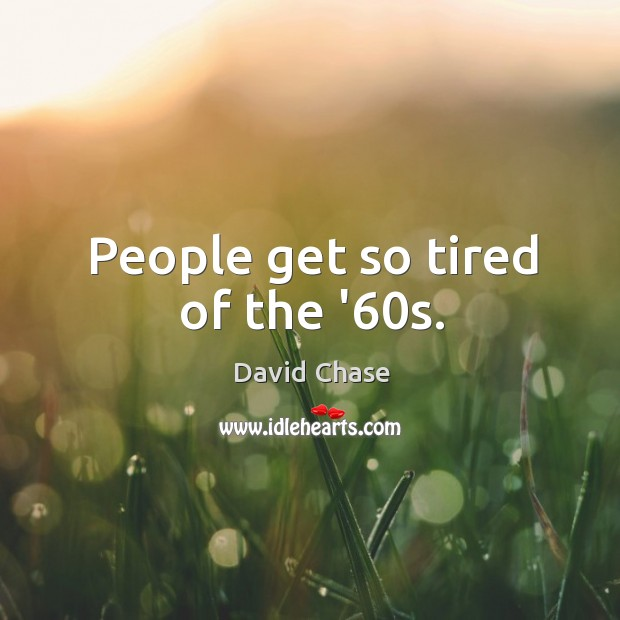 People get so tired of the '60s. Image