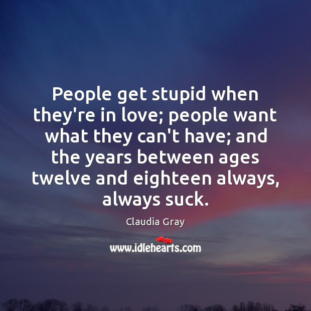 People get stupid when they're in love; people want what they can't Image