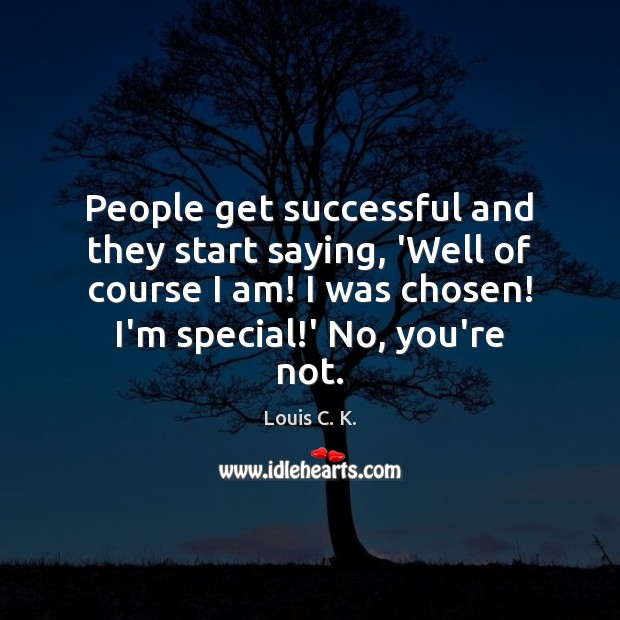 People get successful and they start saying, 'Well of course I am! Image
