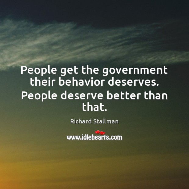 People get the government their behavior deserves. People deserve better than that. Behavior Quotes Image