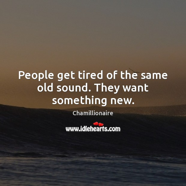 People get tired of the same old sound. They want something new. Image