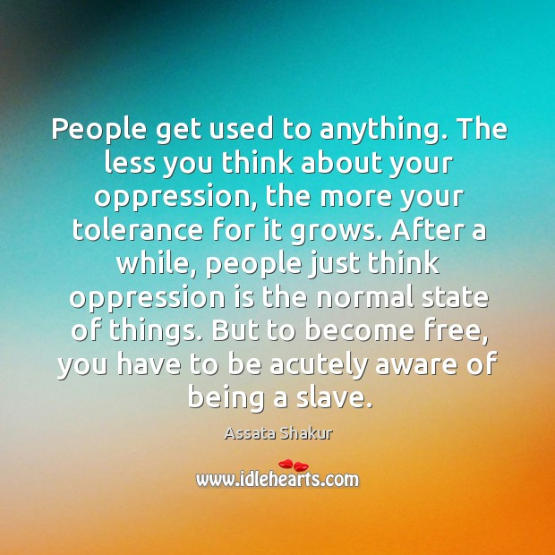 People get used to anything. The less you think about your oppression, Image