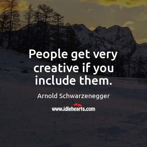 People get very creative if you include them. Arnold Schwarzenegger Picture Quote
