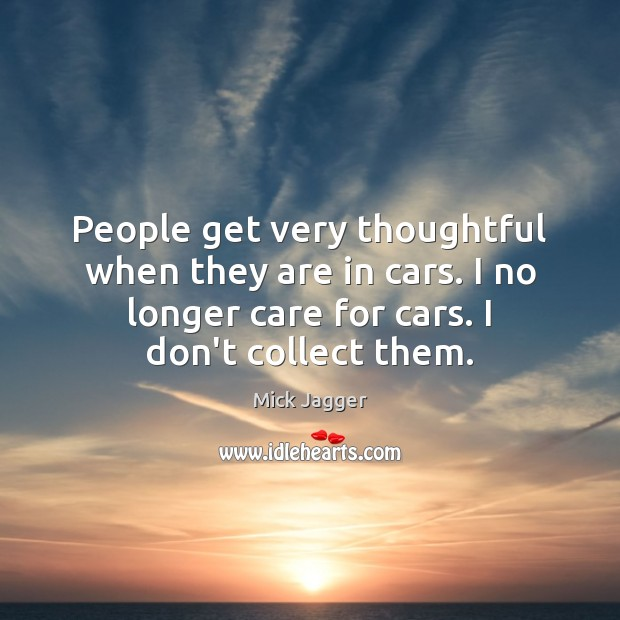 People get very thoughtful when they are in cars. I no longer Mick Jagger Picture Quote