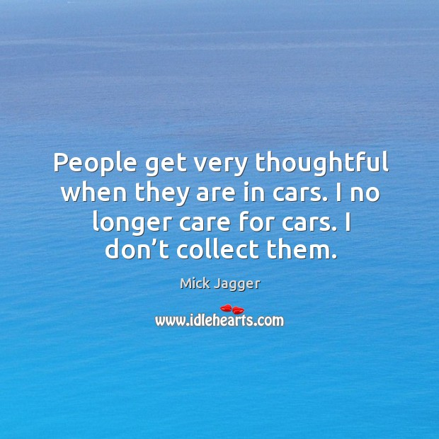 People get very thoughtful when they are in cars. I no longer care for cars. I don't collect them. Image