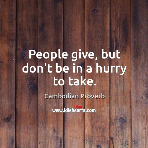 People give, but don't be in a hurry to take. Cambodian Proverbs Image