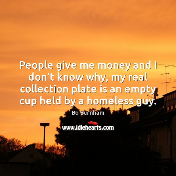 People give me money and I don't know why, my real collection Bo Burnham Picture Quote
