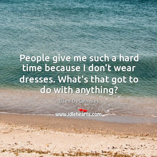 People give me such a hard time because I don't wear dresses. Image