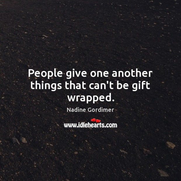 People give one another things that can't be gift wrapped. Nadine Gordimer Picture Quote