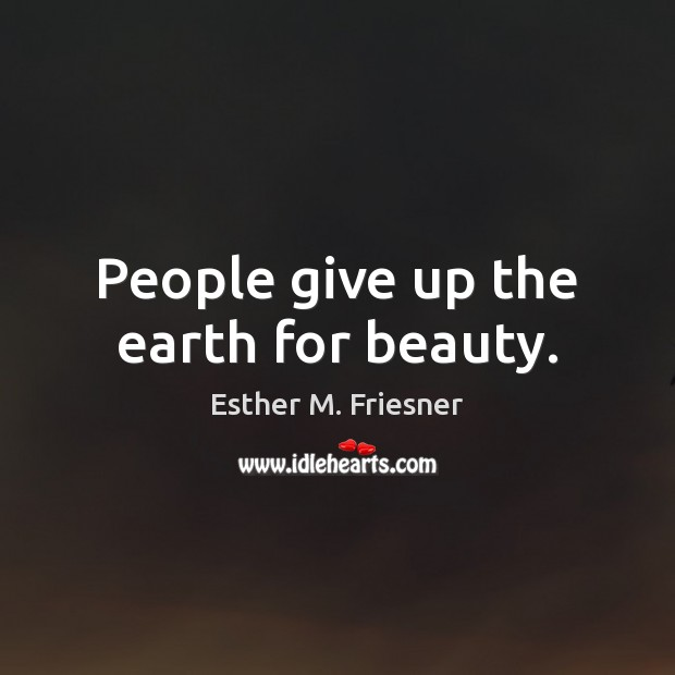 People give up the earth for beauty. Image