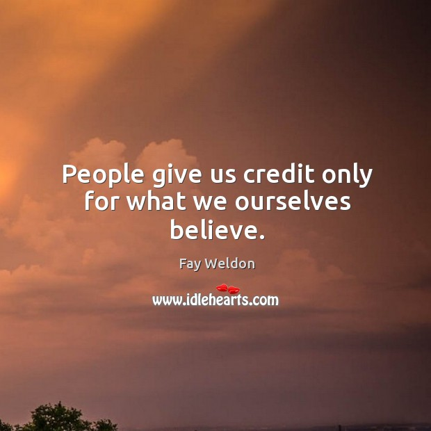 People give us credit only for what we ourselves believe. Image