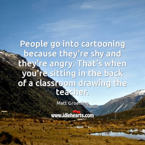 People go into cartooning because they're shy and they're angry. That's when Matt Groening Picture Quote