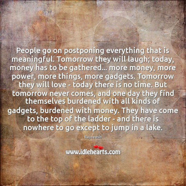 People go on postponing everything that is meaningful. Tomorrow they will laugh; Image