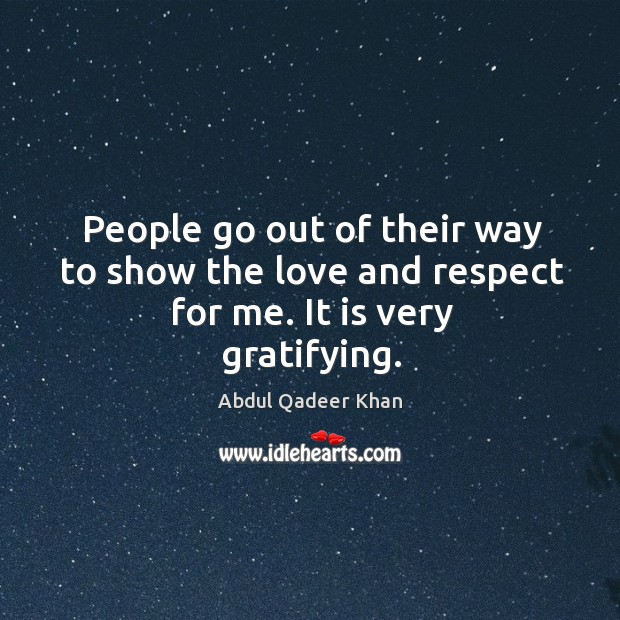 People go out of their way to show the love and respect for me. It is very gratifying. Image