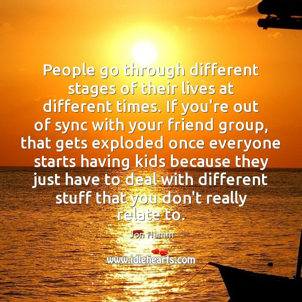 People go through different stages of their lives at different times. If Jon Hamm Picture Quote