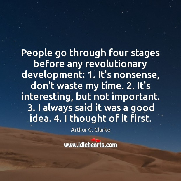 People go through four stages before any revolutionary development: 1. It's nonsense, don't Arthur C. Clarke Picture Quote