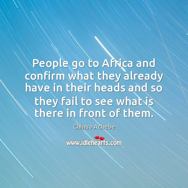 People go to Africa and confirm what they already have in their Chinua Achebe Picture Quote