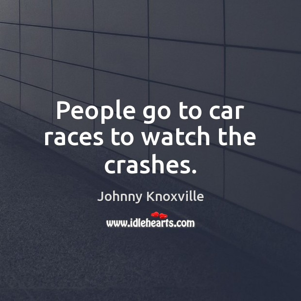 People go to car races to watch the crashes. Johnny Knoxville Picture Quote