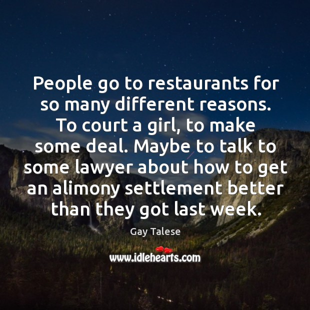 People go to restaurants for so many different reasons. To court a girl, to make some deal. Gay Talese Picture Quote