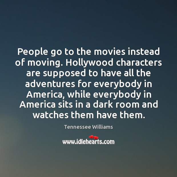 People go to the movies instead of moving. Hollywood characters are supposed Tennessee Williams Picture Quote