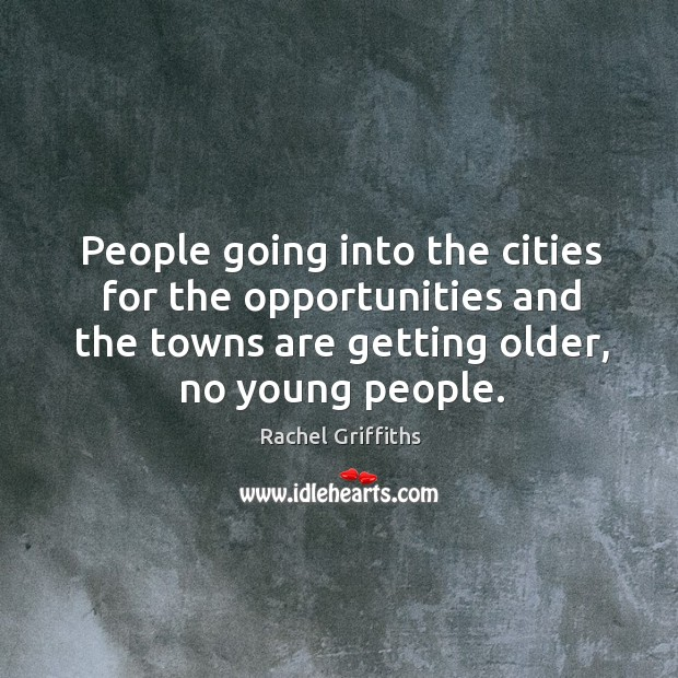 People going into the cities for the opportunities and the towns are getting older, no young people. Image
