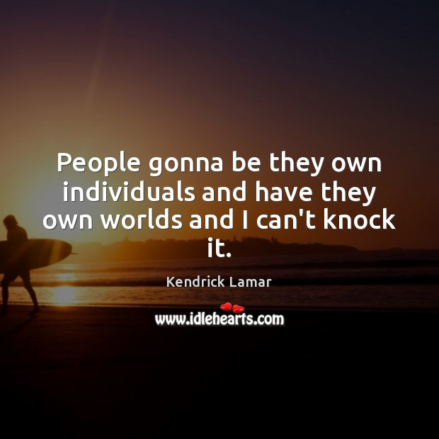 People gonna be they own individuals and have they own worlds and I can't knock it. Image