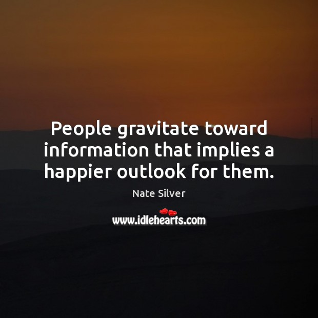 People gravitate toward information that implies a happier outlook for them. Image