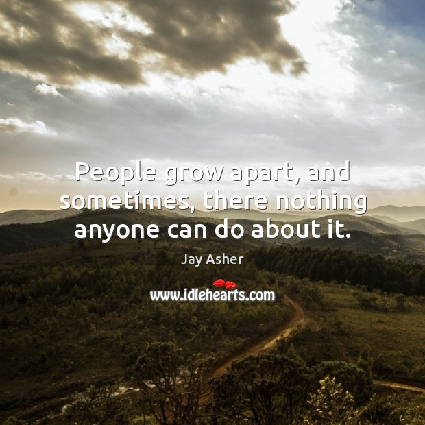 People grow apart, and sometimes, there nothing anyone can do about it. Jay Asher Picture Quote