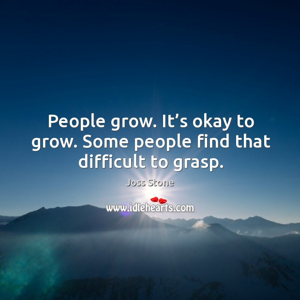 People grow. It's okay to grow. Some people find that difficult to grasp. Image