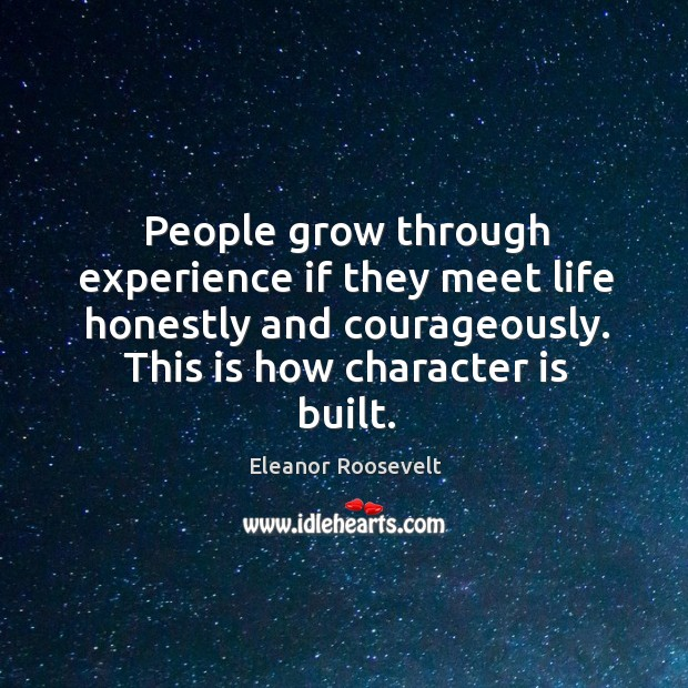 People grow through experience if they meet life honestly and courageously. This is how character is built. Image