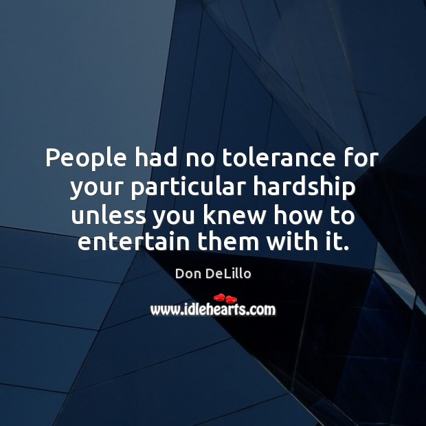 People had no tolerance for your particular hardship unless you knew how Don DeLillo Picture Quote