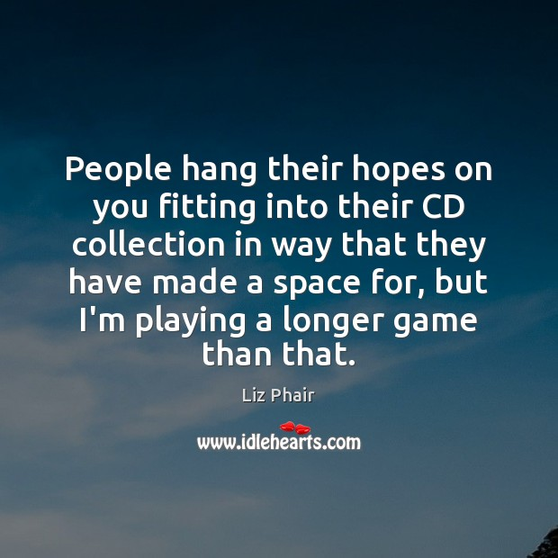 People hang their hopes on you fitting into their CD collection in Liz Phair Picture Quote