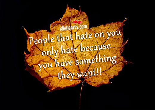 People only hate when you have something they want. Image