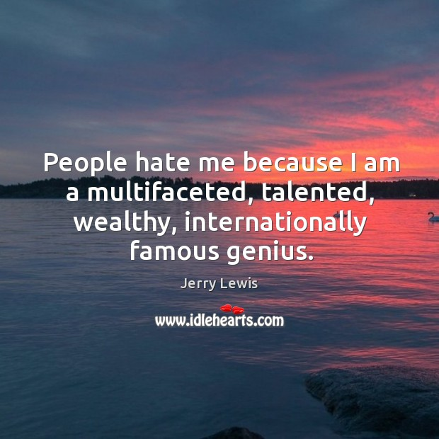 Image, People hate me because I am a multifaceted, talented, wealthy, internationally famous genius.