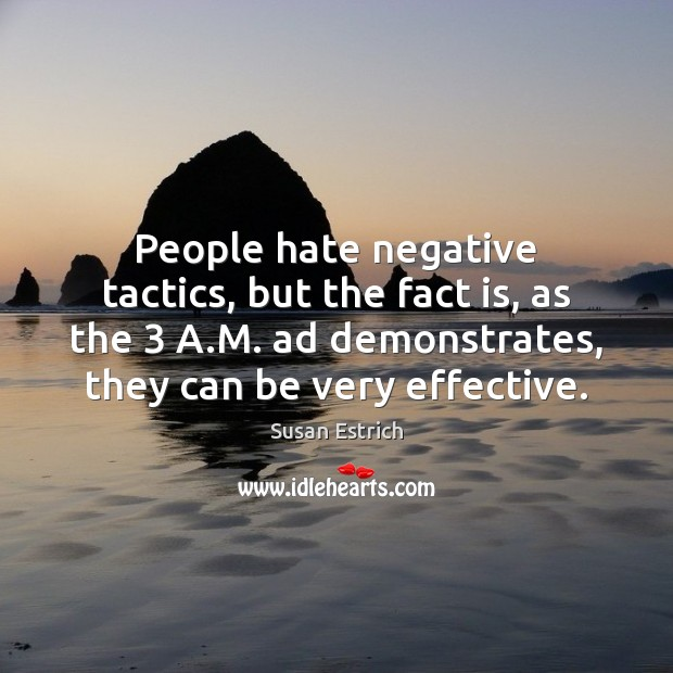 People hate negative tactics, but the fact is, as the 3 A.M. Susan Estrich Picture Quote