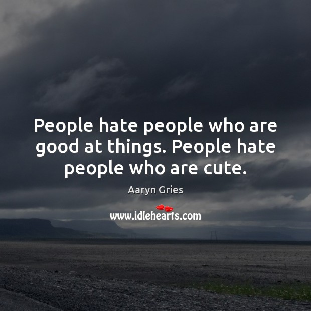People hate people who are good at things. People hate people who are cute. Image