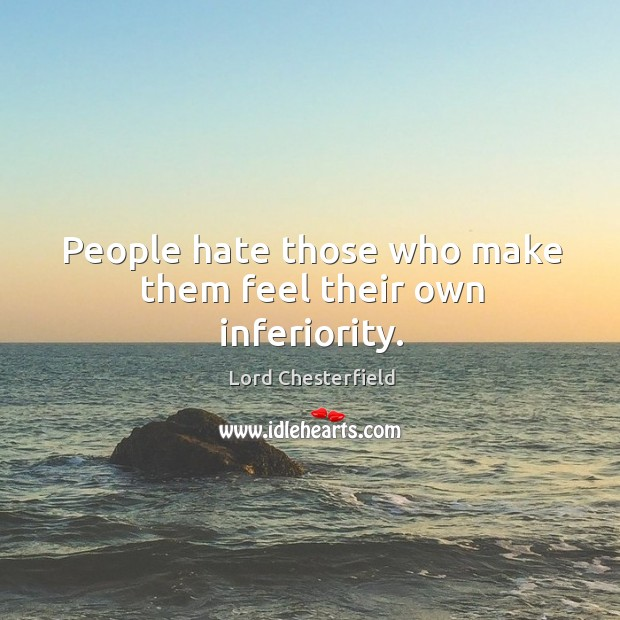 People hate those who make them feel their own inferiority. Image