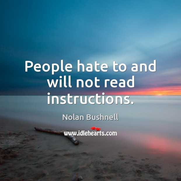 People hate to and will not read instructions. Nolan Bushnell Picture Quote