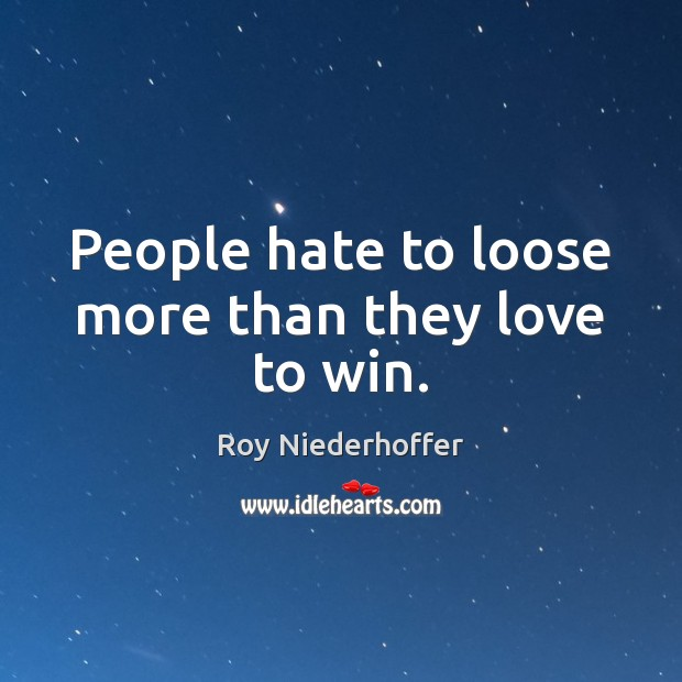 People hate to loose more than they love to win. Image