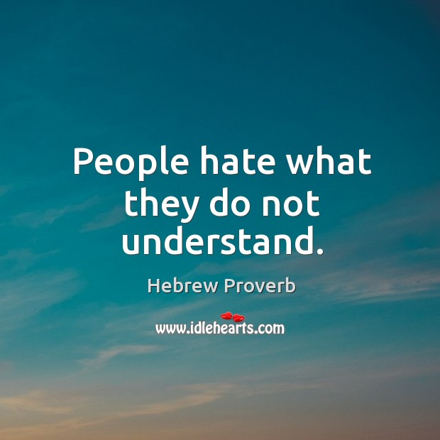 People hate what they do not understand. Image