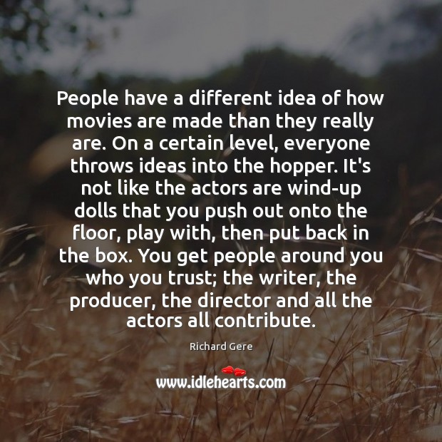 People have a different idea of how movies are made than they Richard Gere Picture Quote