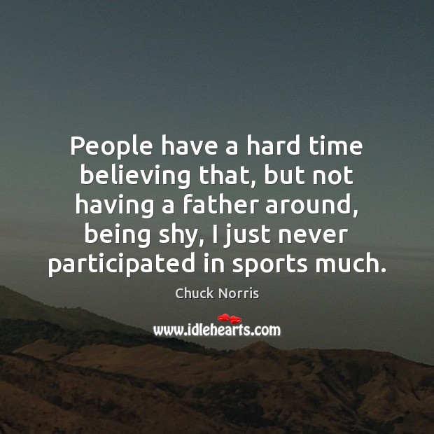 Image, People have a hard time believing that, but not having a father