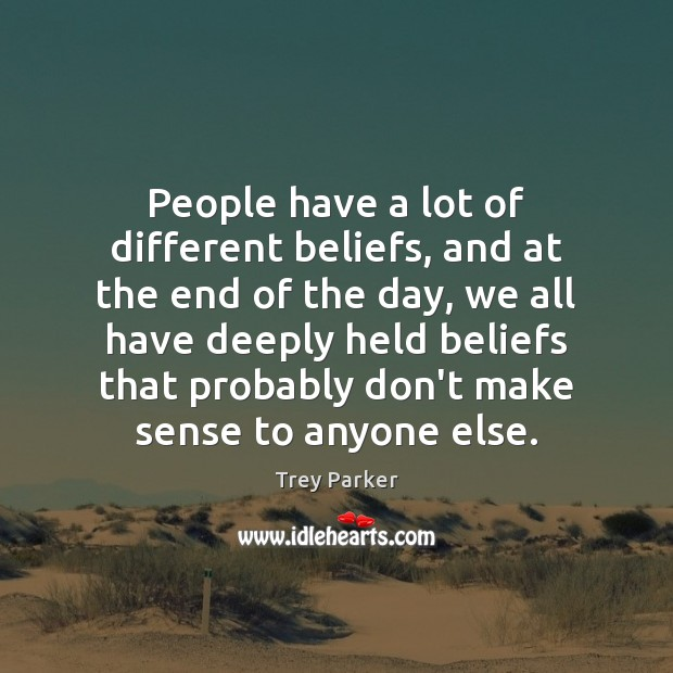 People have a lot of different beliefs, and at the end of Trey Parker Picture Quote