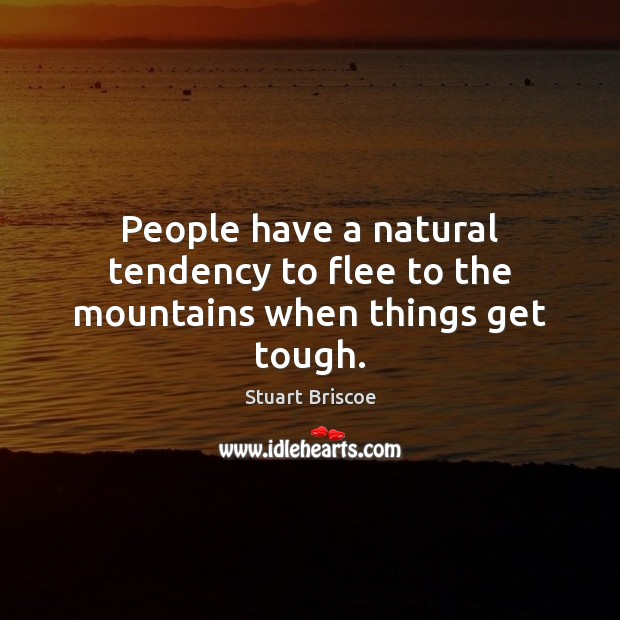 People have a natural tendency to flee to the mountains when things get tough. Image
